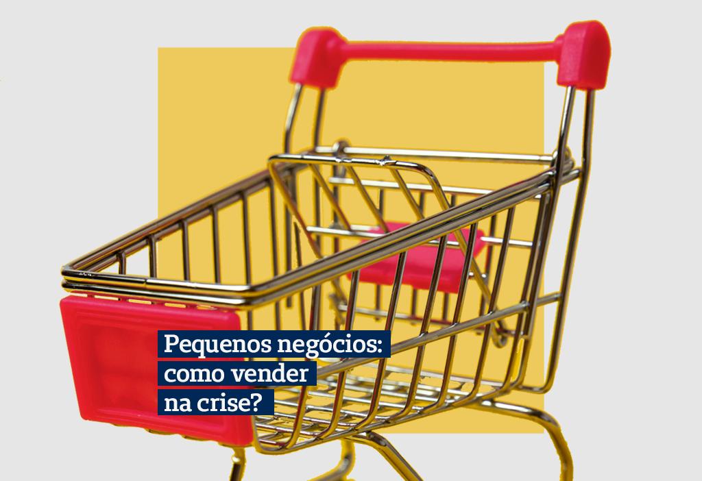 Pequenos negócios: como vender durante a crise?