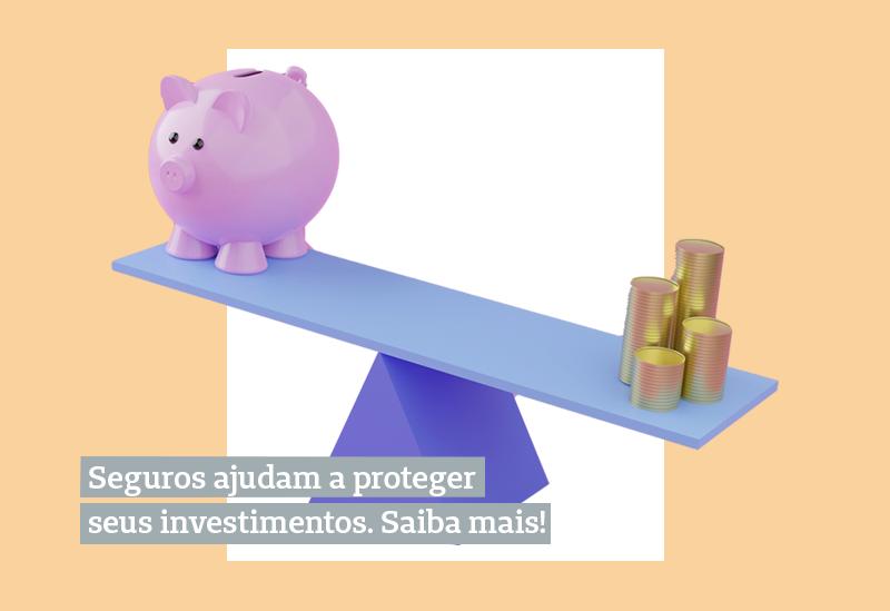 Seguros ajudam a proteger seus investimentos. Entenda o porquê!